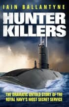 Hunter Killers - The Dramatic Untold Story of the Royal Navy's Most Secret Service ebook by Iain Ballantyne
