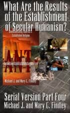 What Are the Results of the Establishment of Secular Humanism? - Serial Antidisestablishmentarianism, #4 ebook by Michael J. Findley, Mary C. Findley