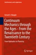 Continuum Mechanics through the Ages - From the Renaissance to the Twentieth Century ebook by Gérard A. Maugin