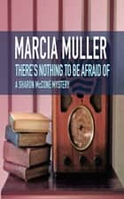 There's Nothing to Be Afraid Of ebook by Marcia Muller