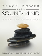 Peace, Power, and a Sound Mind - An Emerging Approach in the Treatment of Addictions ebook by Rhonda S. McBride, PhD, LCDC