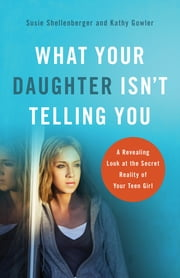 What Your Daughter Isn't Telling You - A Revealing Look at the Secret Reality of Your Teen Girl ebook by Susie Shellenberger,Kathy Gowler