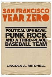 San Francisco Year Zero - Political Upheaval, Punk Rock and a Third-Place Baseball Team eBook by Lincoln A. Mitchell