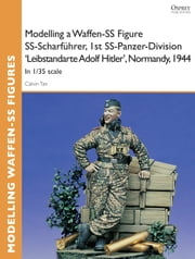 Modelling a Waffen-SS Figure SS-Scharfuhrer, 1st SS-Panzer-Division 'Leibstandarte Adolf Hitler', Normandy, 1944 - In 1/35 scale ebook by Calvin Tan