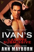 Ivan's Captive Submissive ebook by Ann Mayburn