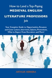 How to Land a Top-Paying Medieval English literature professors Job: Your Complete Guide to Opportunities, Resumes and Cover Letters, Interviews, Salaries, Promotions, What to Expect From Recruiters and More ebook by Herrera Arthur
