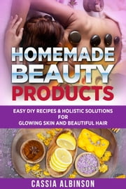 Homemade Beauty Products: Easy DIY Recipes & Holistic Solutions for Glowing Skin and Beautiful Hair - Epsom Salt, Essential Oils, Natural Remedies, #1 ebook by Cassia Albinson