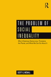 The Problem of Social Inequality - Why It Destroys Democracy, Threatens the Planet, and What We Can Do About It ebook by Scott G. McNall