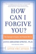 How Can I Forgive You? ebook by Janis A. Spring
