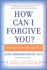 How Can I Forgive You? - The Courage to Forgive, The Freedom Not To ebook by Janis A. Spring