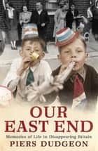 Our East End - Memories of Life in Disappearing Britain ebook by Piers Dudgeon