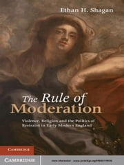 The Rule of Moderation - Violence, Religion and the Politics of Restraint in Early Modern England ebook by Ethan H. Shagan