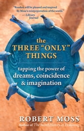"The Three ""Only"" Things - Tapping the Power of Dreams, Coincidence & Imagination ebook by Robert Moss"