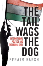 The Tail Wags the Dog - International Politics and the Middle East ebook by Professor Efraim Karsh