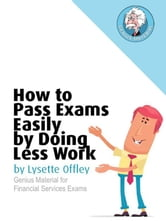 How to Pass Exams Easily by Doing Less Work: Genius Material for Financial Services and other Professional Exams ebook by Lysette Offley