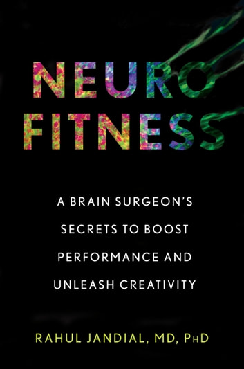 Neurofitness - A Brain Surgeon's Secrets to Boost Performance and Unleash Creativity eBook by Rahul Jandial, M.D., Ph.D.