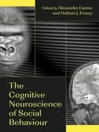 The Cognitive Neuroscience of Social Behaviour ebook by Alexander Easton,Nathan Emery