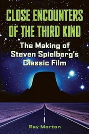 Close Encounters of the Third Kind: The Making of Steven Spielberg's Classic Film ebook by MORTON, RAY