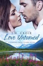Love Untamed - A Diamond Creek, Alaska Novel ebook by J.H. Croix