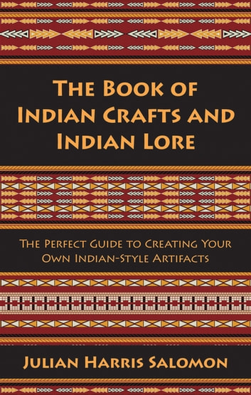The Book of Indian Crafts and Indian Lore - The Perfect Guide to Creating Your Own Indian-Style Artifacts ebook by Julian Harris Salomon