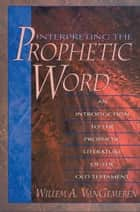 Interpreting the Prophetic Word: An Introduction to the Prophetic Literature of the Old Testament - An Introduction to the Prophetic Literature of the Old Testament ebook by Willem A. VanGemeren