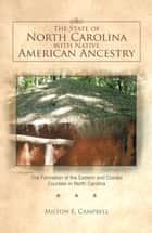The State of North Carolina with Native American Ancestry - The Formation of the Eastern and Coastal Counties in North Carolina ebook by Milton E. Campbell