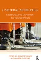 Carceral Mobilities - Interrogating Movement in Incarceration ebook by Jennifer Turner, Kimberley Peters