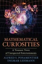 Mathematical Curiosities - A Treasure Trove of Unexpected Entertainments ebook by Alfred S. Posamentier, Ingmar Lehmann
