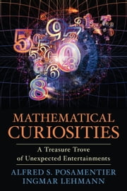 Mathematical Curiosities - A Treasure Trove of Unexpected Entertainments ebook by Alfred S. Posamentier,Ingmar Lehmann