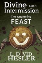The Anchoring Feast - Divine Intermission, #4 ebook by L. David Hesler