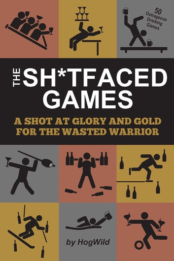 The Sh*tfaced Games - A Shot at Glory and Gold for the Wasted Warrior eBook by HogWild