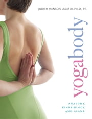 Yogabody - Anatomy, Kinesiology, and Asana ebook by Judith Hanson Lasater