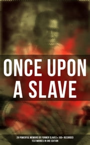 ONCE UPON A SLAVE: 28 Powerful Memoirs Of Former Slaves & 100+ Recorded Testimonies in One Edition - With Hundreds of Documented Testimonies & True Life Stories: Memoirs of Frederick Douglass, Underground Railroad, 12 Years a Slave, Incidents in Life of a Slave Girl, Narrative of Sojourner Truth... ebook by John Dixon Long, Charles Ball, William Wells Brown,...