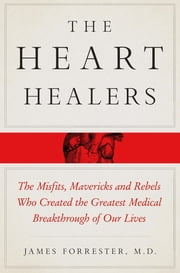 The Heart Healers - The Misfits, Mavericks, and Rebels Who Created the Greatest Medical Breakthrough of Our Lives ebook by James Forrester