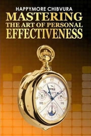 Mastering The Art Of Personal Effectiveness ebook by Happymore Chibvura