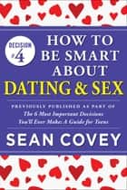 "Decision #4: How to Be Smart About Dating & Sex - Previously published as part of ""The 6 Most Important Decisions You'll Ever Make"" ebook by Sean Covey"
