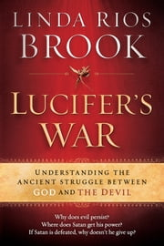 Lucifer's War - Understanding the ancient struggle between God and the devil ebook by Linda Rios Brook