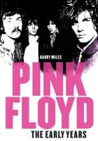Pink Floyd: The Early Years ebook by Barry Miles