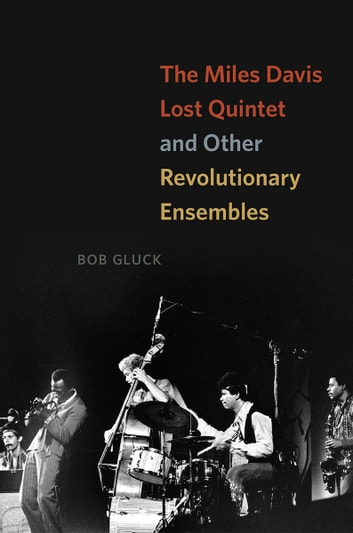 The Miles Davis Lost Quintet and Other Revolutionary Ensembles ebook by Bob Gluck