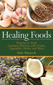 Healing Foods - Prevent and Treat Common Illnesses with Fruits, Vegetables, Herbs, and More ebook by Dale Pinnock