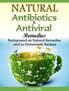 Natural Antibiotics & Antiviral Remedies - Background on Natural Remedies and 50 Homemade Recipes ebook by Cara Nite