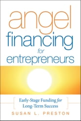 Angel Financing for Entrepreneurs - Early-Stage Funding for Long-Term Success ebook by Susan L. Preston
