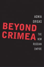 Beyond Crimea - The New Russian Empire ebook by Agnia Grigas