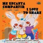 Me Encanta Compartir I Love to Share (Spanish English Bilingual Children's Book) - Spanish English Bilingual Collection ebook by Shelley Admont