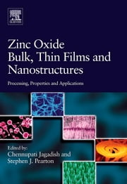 Zinc Oxide Bulk, Thin Films and Nanostructures: Processing, Properties, and Applications ebook by Jagadish, Chennupati
