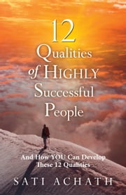 12 Qualities of Highly Successful People - And How You Can Develop These 12 Qualities ebook by Sati Achath