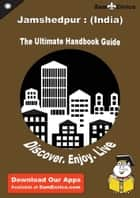 Ultimate Handbook Guide to Jamshedpur : (India) Travel Guide ebook by Jaime Marshall