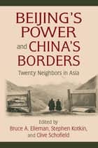 Beijing's Power and China's Borders - Twenty Neighbors in Asia ebook by Bruce Elleman, Stephen Kotkin, Clive Schofield