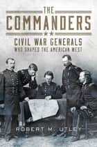 The Commanders - Civil War Generals Who Shaped the American West ebook by Robert M. Utley