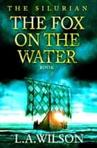 The Fox on the Water - The Silurian, #6 ebook by L.A. Wilson